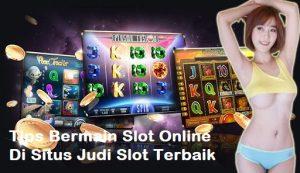 Tips Bermain Slot Online Di Situs Judi Slot Terbaik