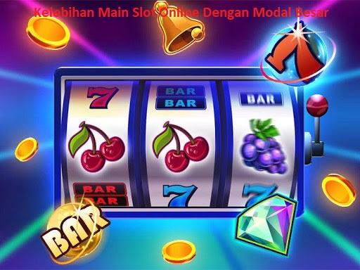Kelebihan Main Slot Online Dengan Modal Besar